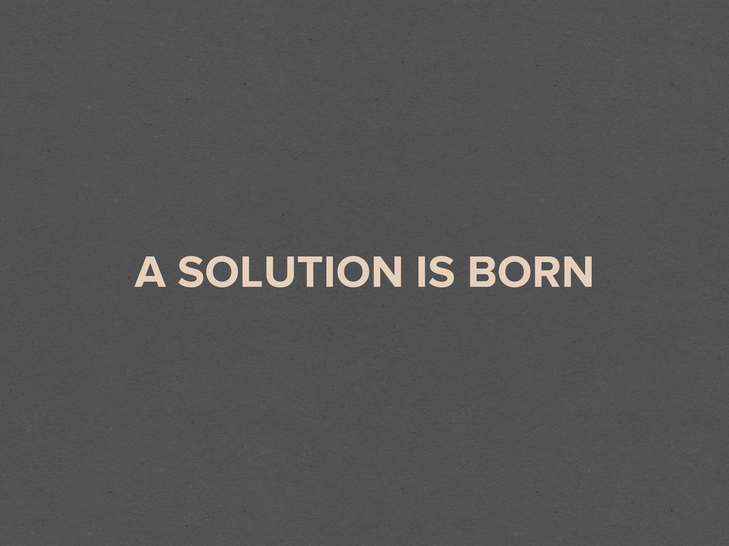 A SOLUTION IS BORN