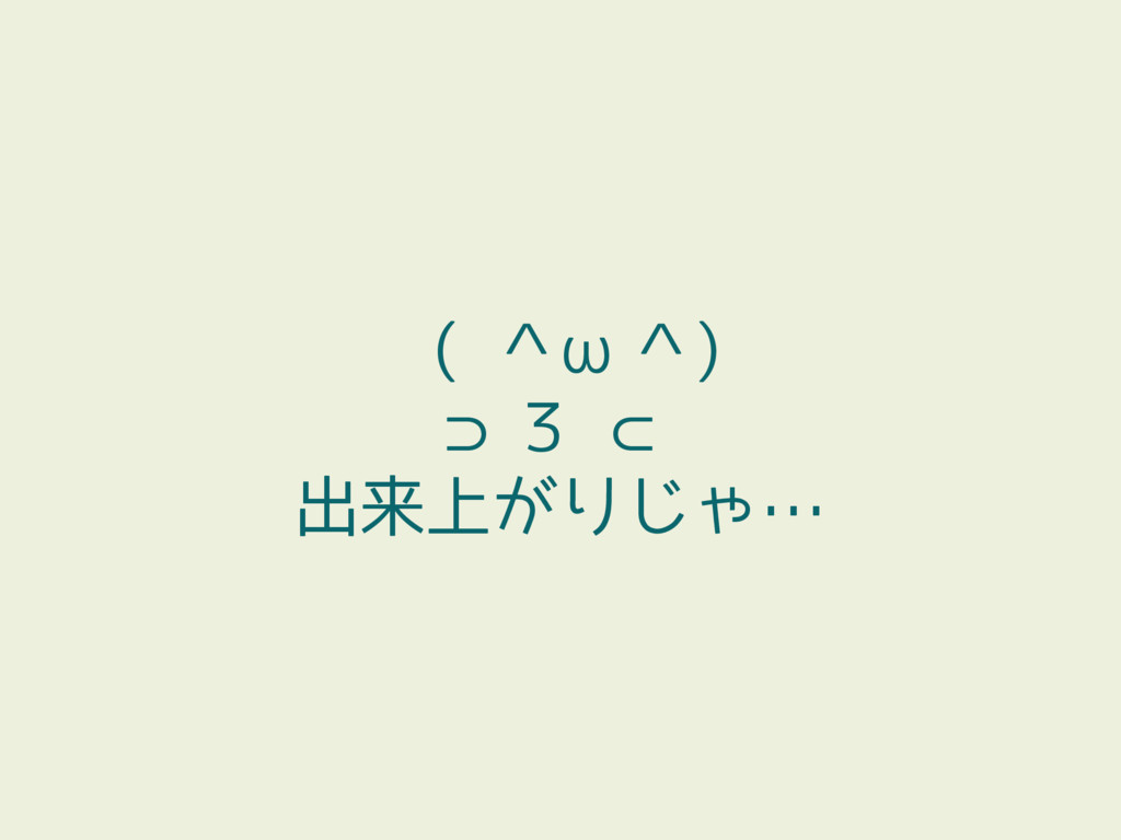 ( ^ω^) ⊃3 ⊂ 出来上がりじゃ…