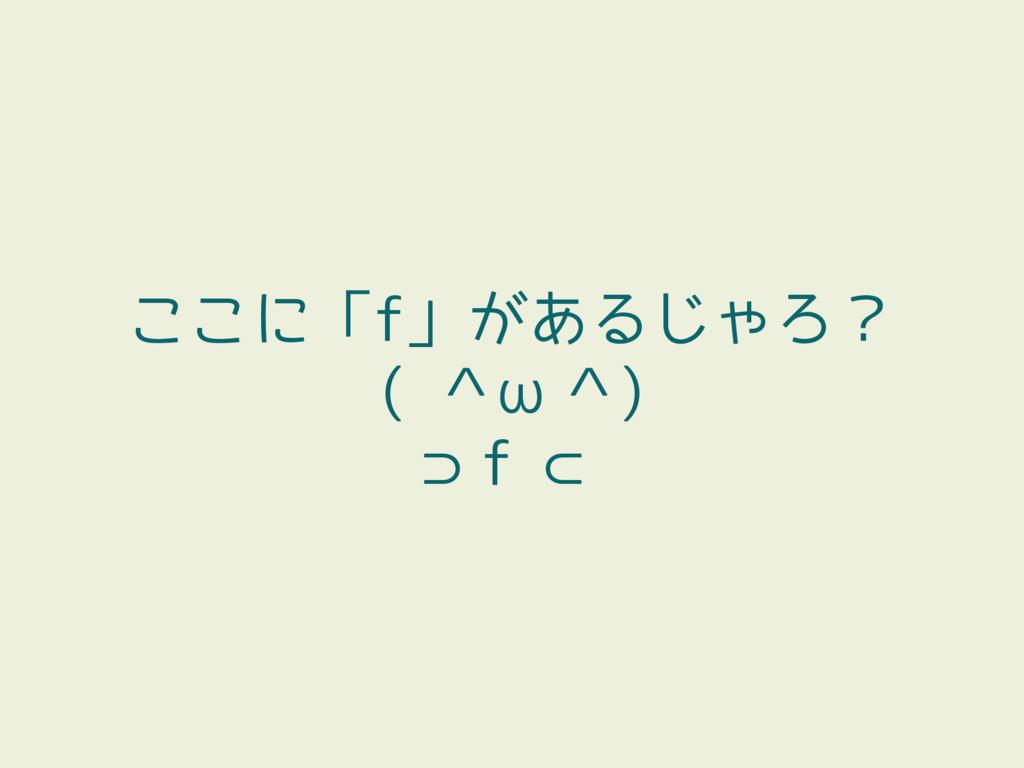ここに「f」があるじゃろ? ( ^ω^) ⊃f ⊂