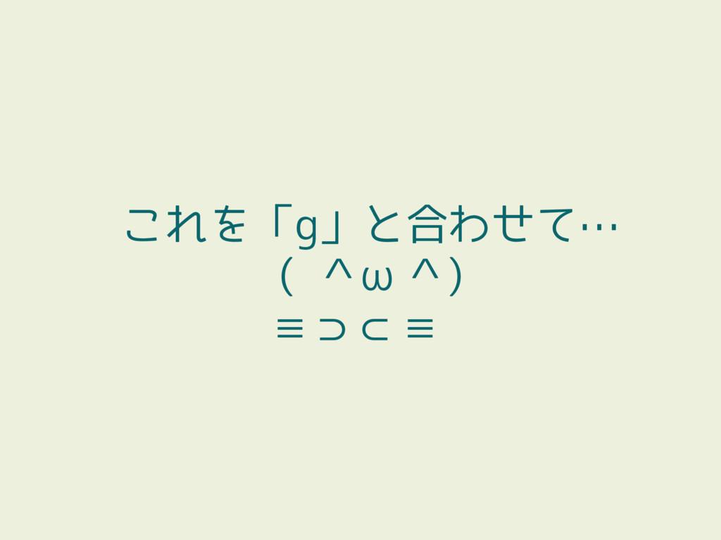 これを「g」と合わせて… ( ^ω^) ≡⊃⊂≡