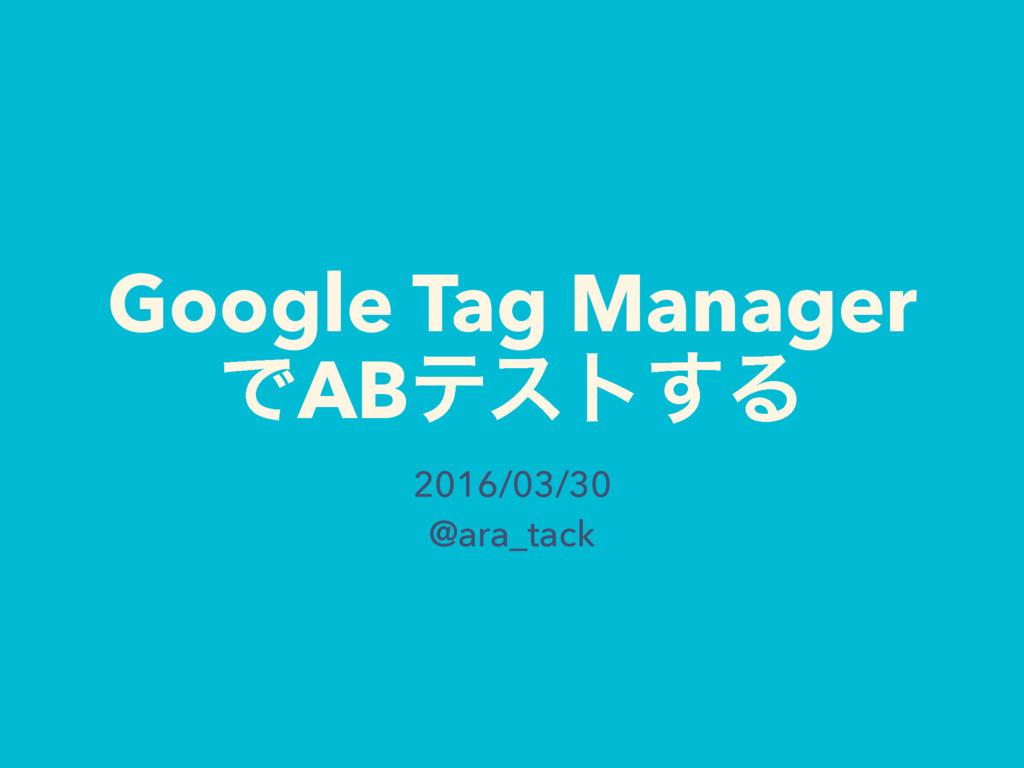 Google Tag Manager ͰABςετ͢Δ 2016/03/30 @ara_tack