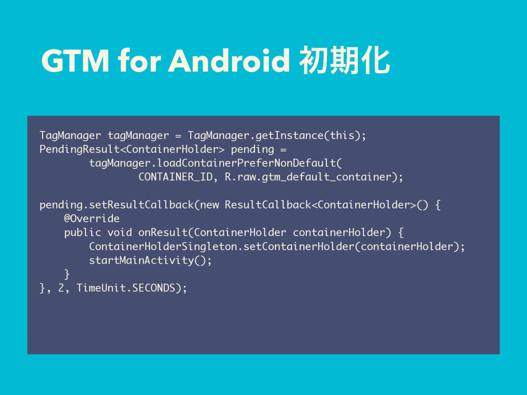 GTM for Android ॳظԽ TagManager tagManager = Tag...