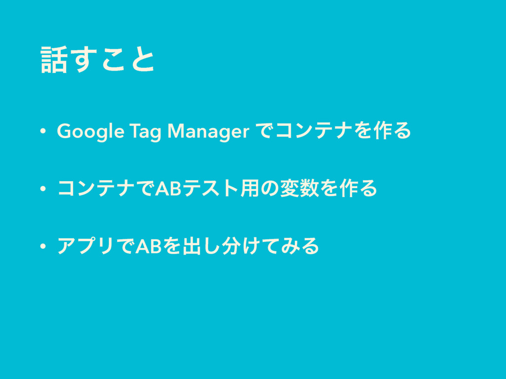 ͢͜ͱ • Google Tag Manager ͰίϯςφΛ࡞Δ • ίϯςφͰABςετ...
