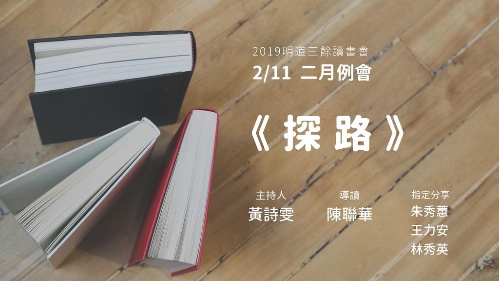 2019明道三餘讀書會 2/11 二月例會 《 探 路 》 主持人 黃詩雯 指定分享 朱秀蕙 ...