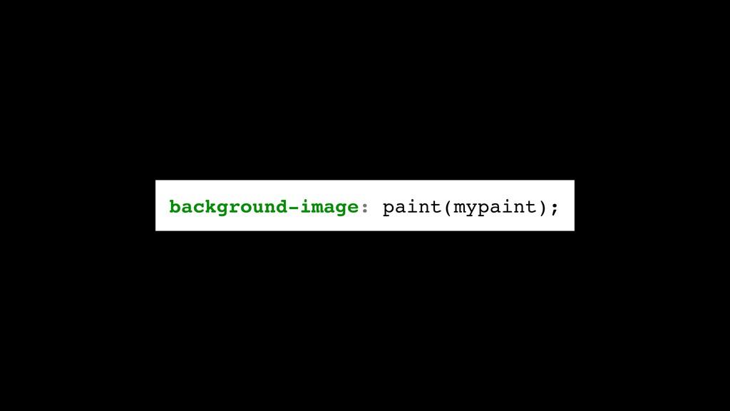background-image: paint(mypaint);