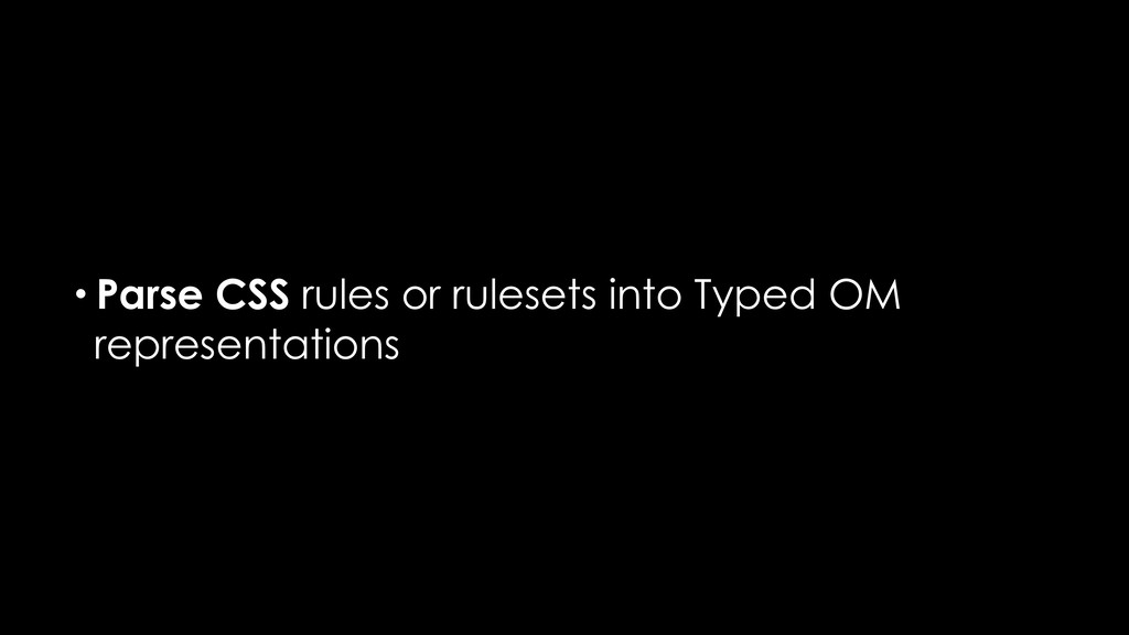 • Parse CSS rules or rulesets into Typed OM rep...