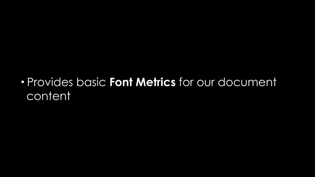 • Provides basic Font Metrics for our document ...