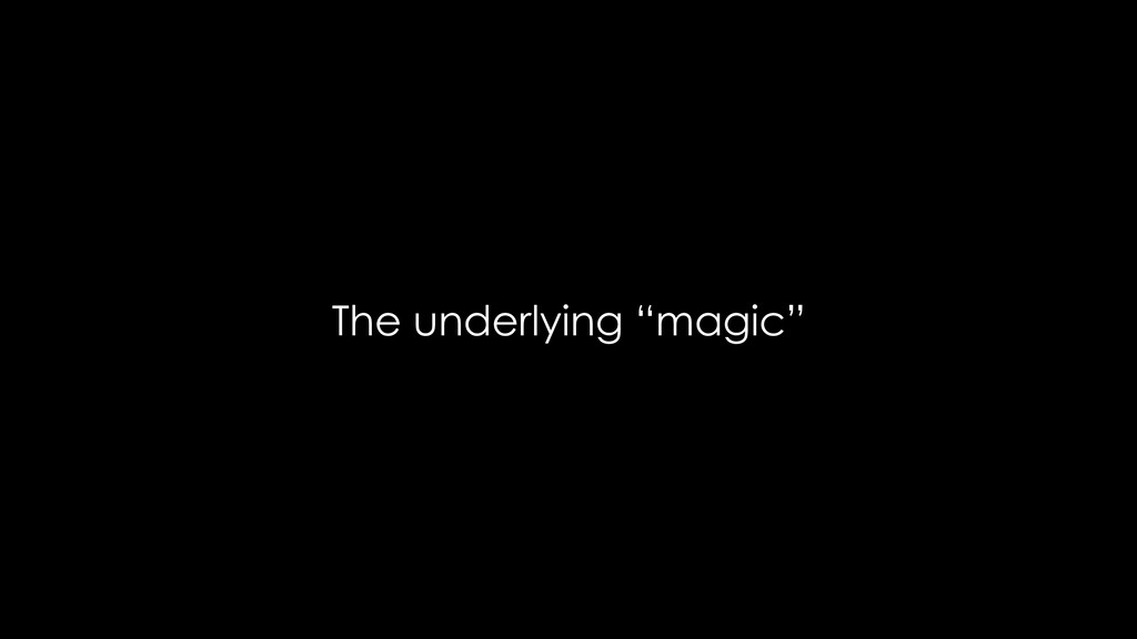 "The underlying ""magic"""