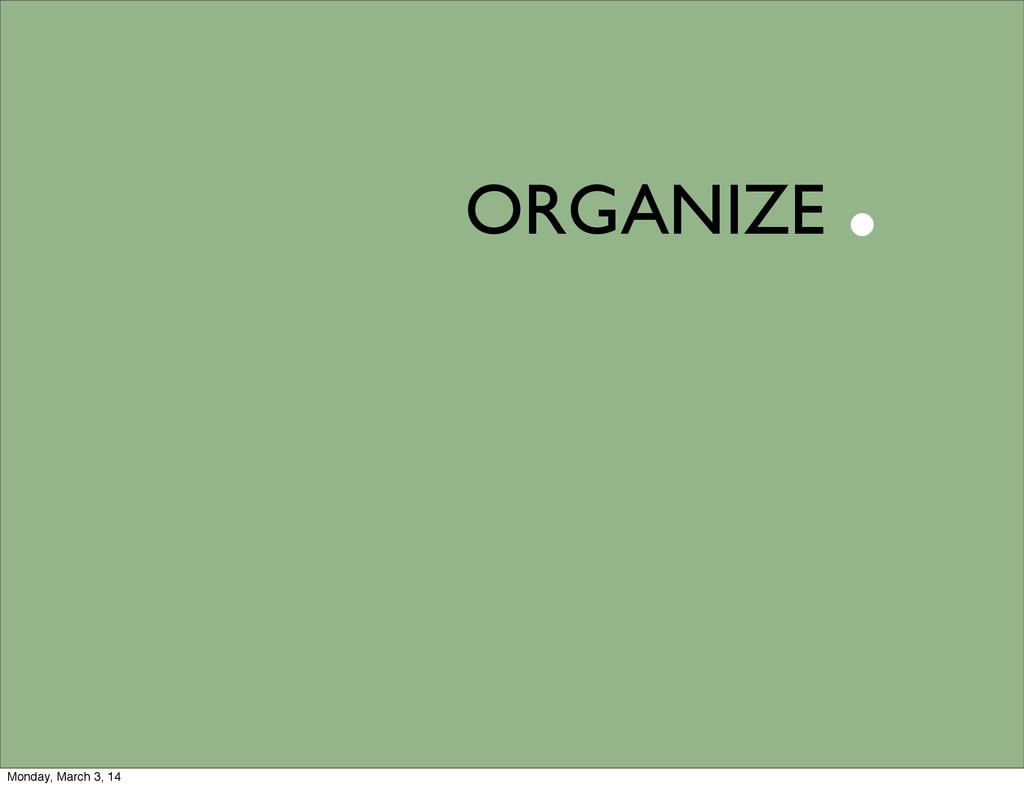 ORGANIZE . Monday, March 3, 14
