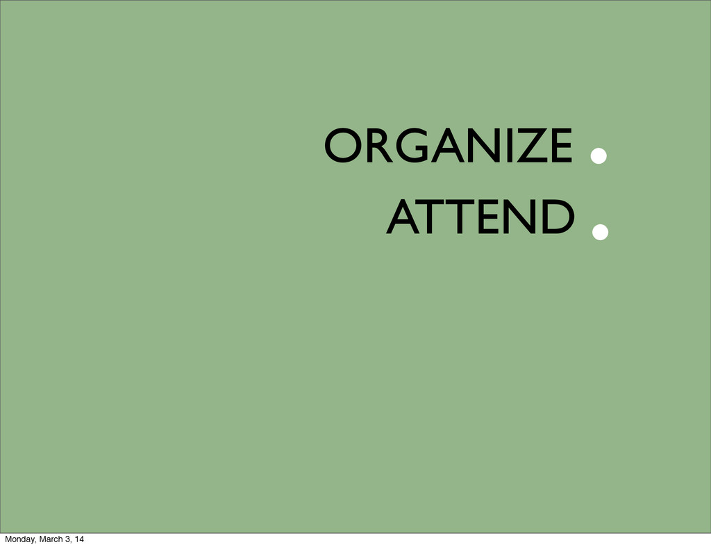 ORGANIZE ATTEND . . Monday, March 3, 14