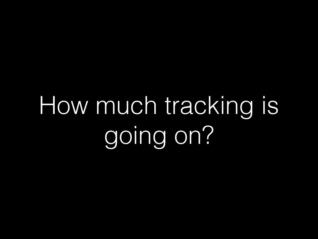 How much tracking is going on?