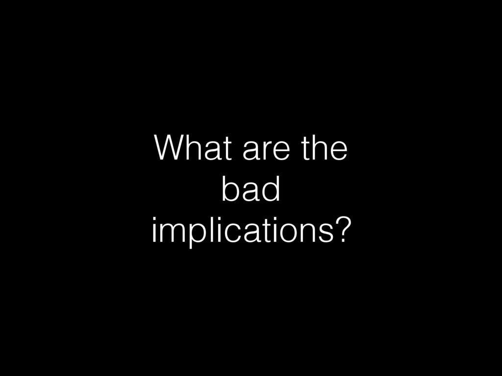 What are the bad implications?