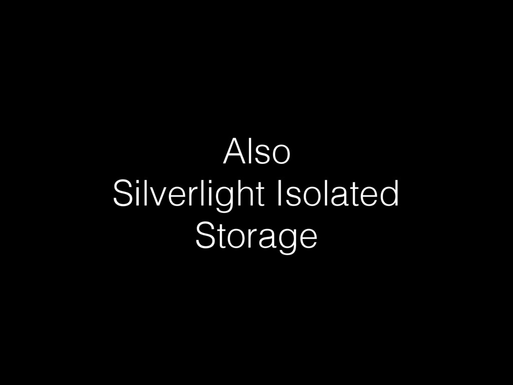 Also Silverlight Isolated Storage