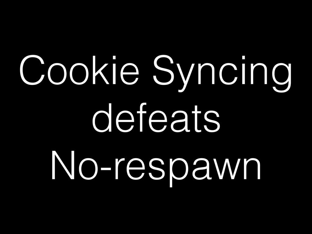 Cookie Syncing defeats No-respawn