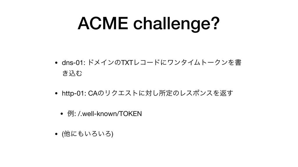 ACME challenge? • dns-01: υϝΠϯͷTXTϨίʔυʹϫϯλΠϜτʔΫ...