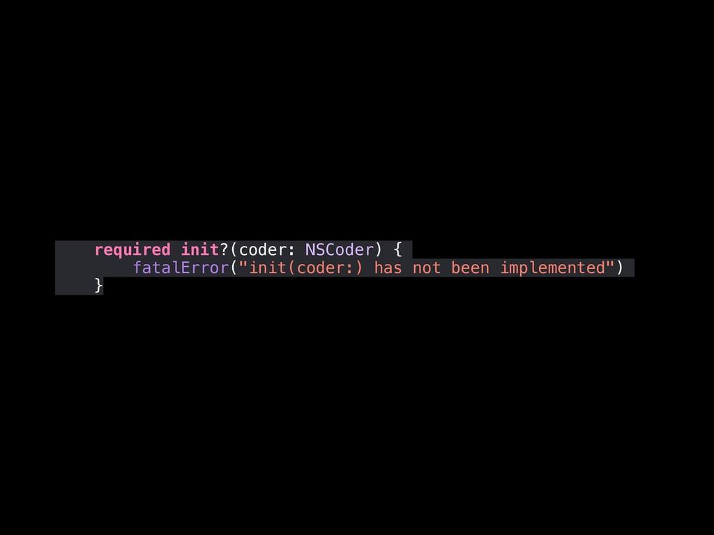"""required init?(coder: NSCoder) { fatalError(""""in..."""