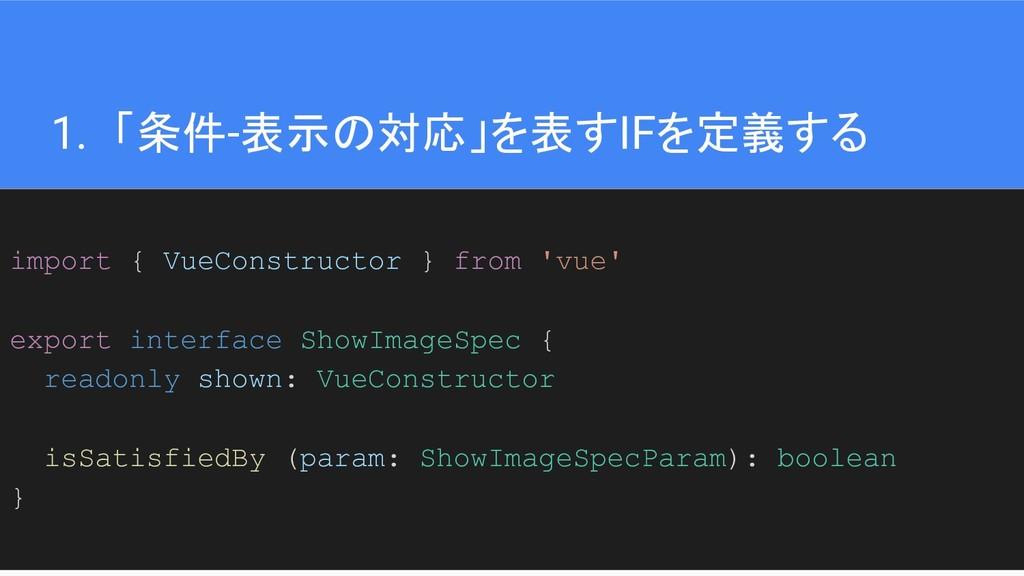 33 1. 「条件-表示の対応」を表すIFを定義する import { VueConstruc...