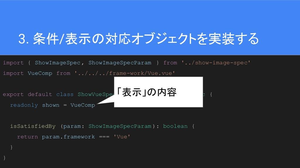 38 3. 条件/表示の対応オブジェクトを実装する import { ShowImageSpe...