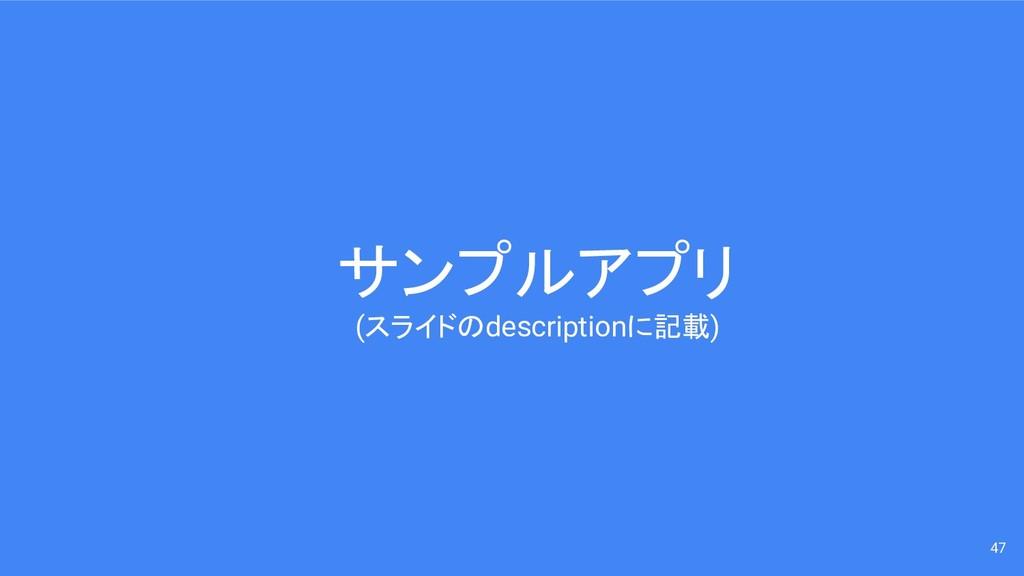 サンプルアプリ (スライドのdescriptionに記載) 47