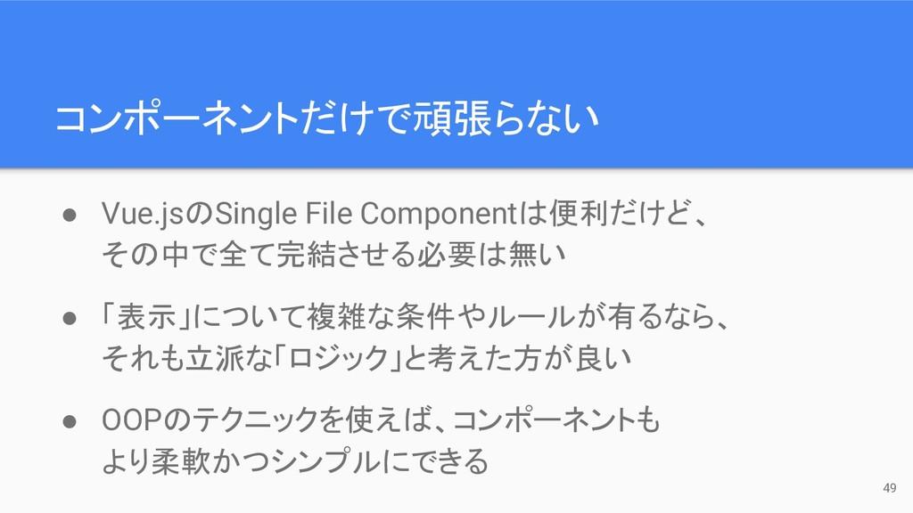 コンポーネントだけで頑張らない 49 ● Vue.jsのSingle File Compone...