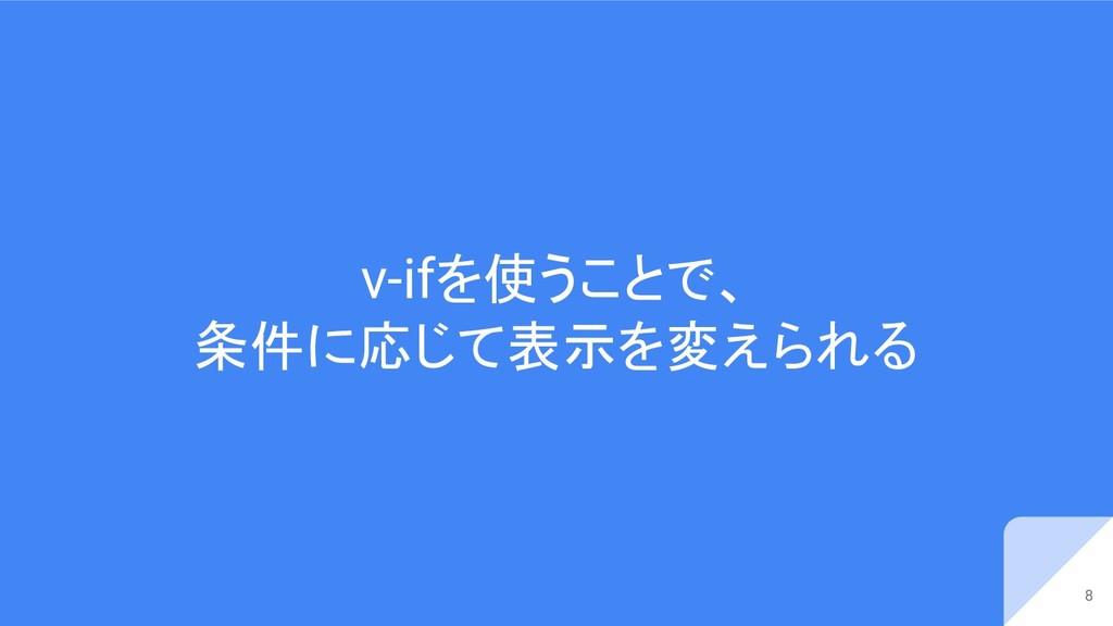 v-ifを使うことで、 条件に応じて表示を変えられる 8