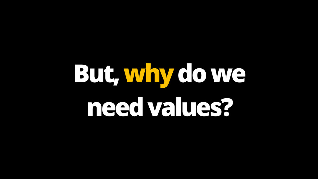 But, why do we need values?