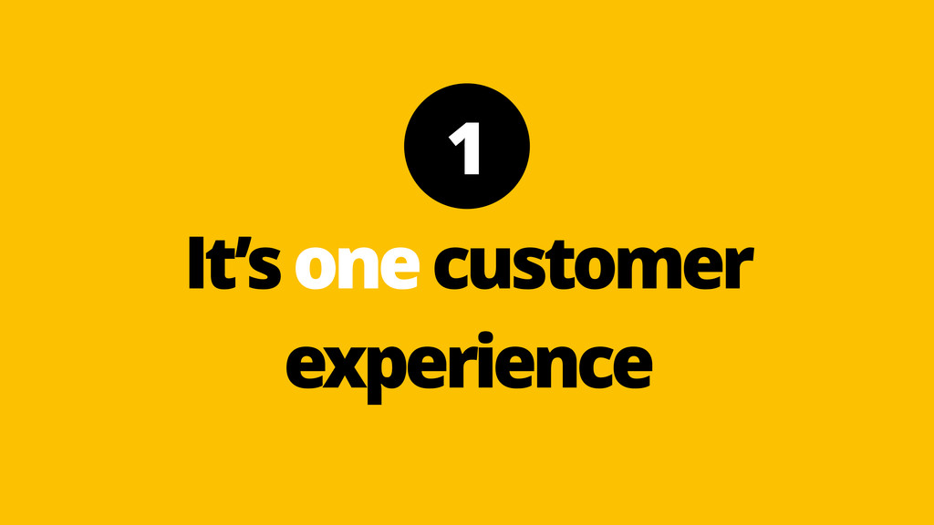 It's one customer experience 1