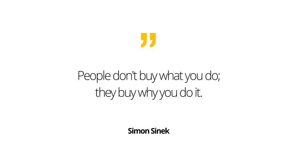 People don't buy what you do; they buy why you ...