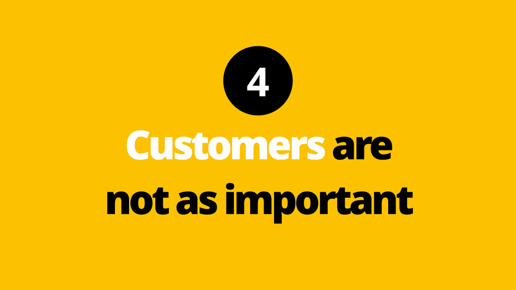 4 Customers are not as important