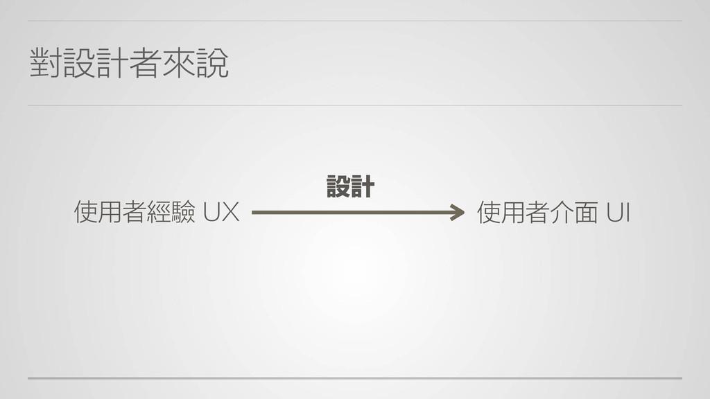 對設計者來說 設計 使用者經驗 UX 使用者介面 UI