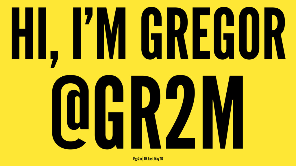 HI, I'M GREGOR @GR2M @gr2m | UX East May'16