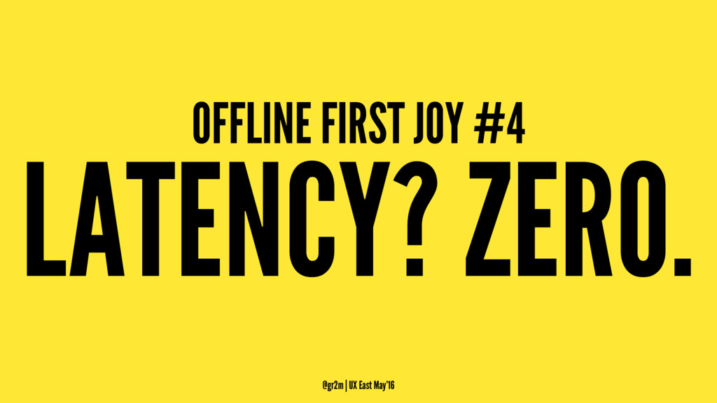 OFFLINE FIRST JOY #4 LATENCY? ZERO. @gr2m | UX ...
