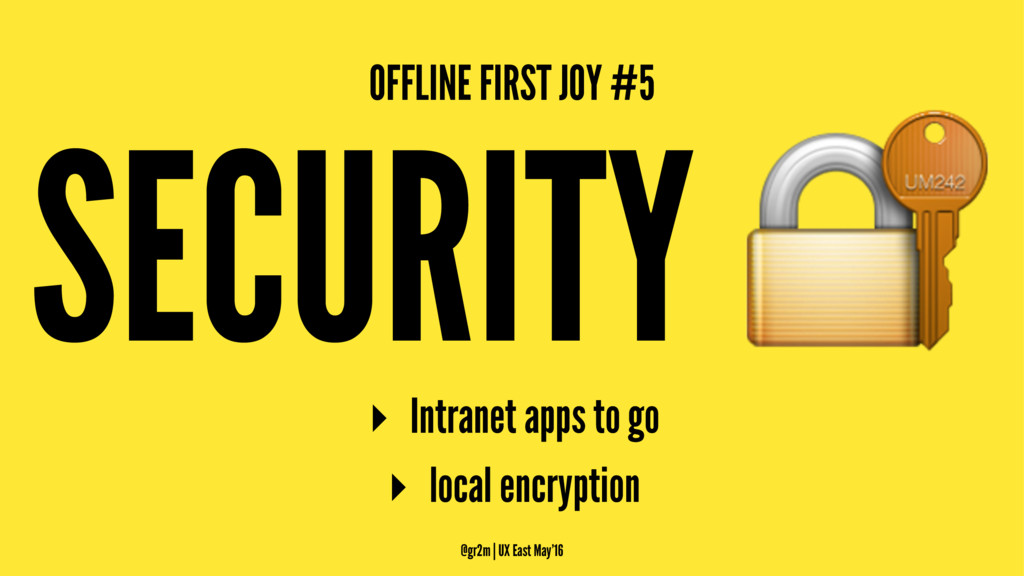 OFFLINE FIRST JOY #5 SECURITY ! ▸ Intranet apps...