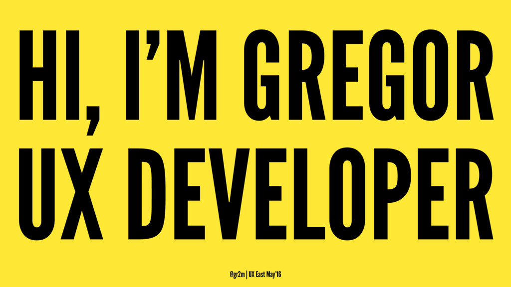 HI, I'M GREGOR UX DEVELOPER @gr2m | UX East May...