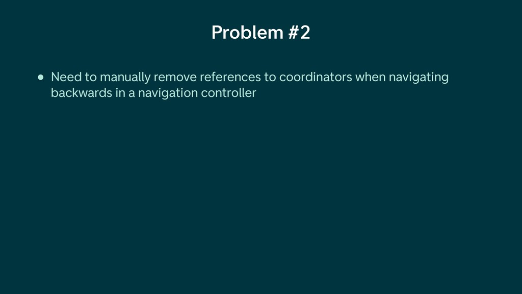 Problem #2 • Need to manually remove references...