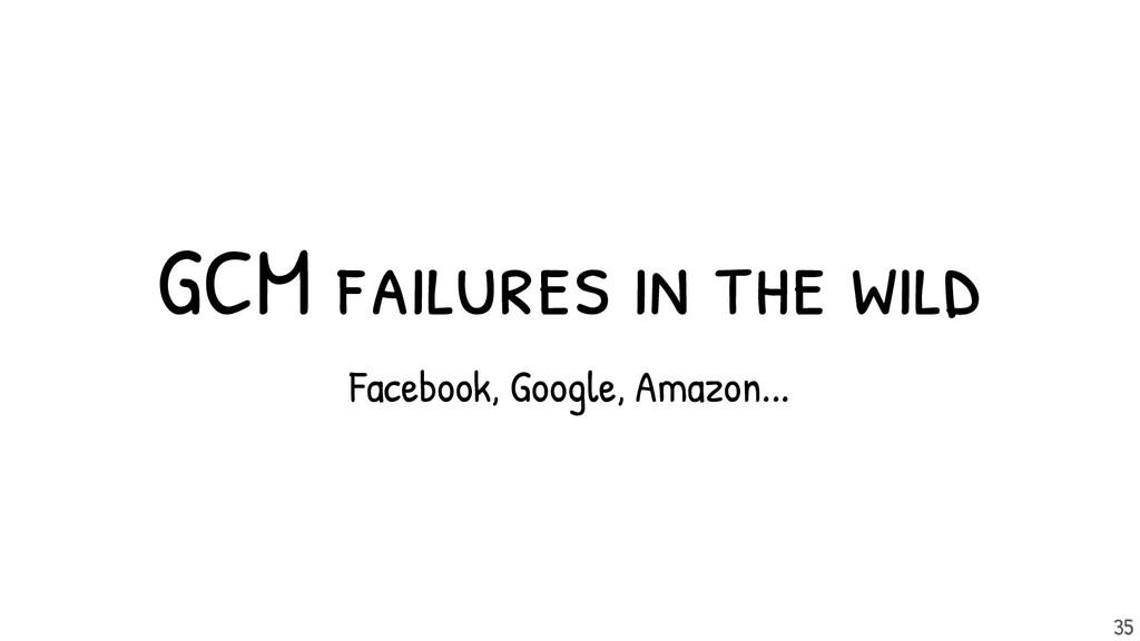 GCM failures in the wild 35 Facebook, Google, A...