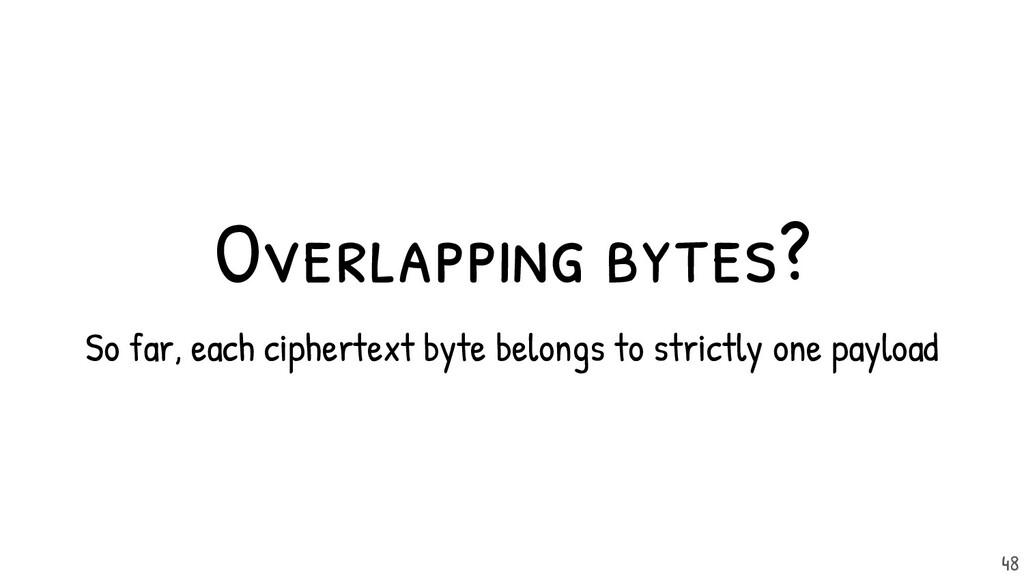 Overlapping bytes? So far, each ciphertext byte...