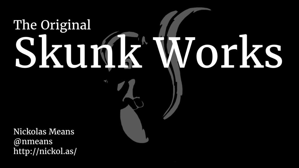 Skunk Works The Original Nickolas Means @nmeans...