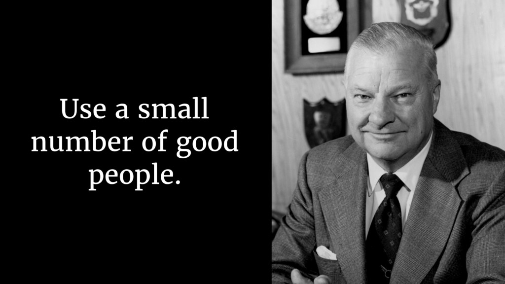 Use a small number of good people.