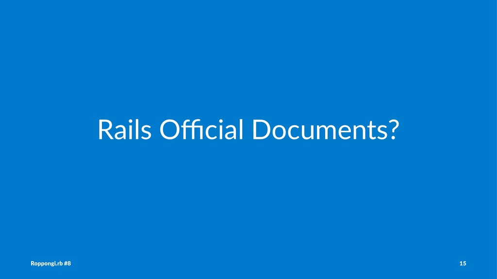 Rails Official Documents? Roppongi.rb #8 15