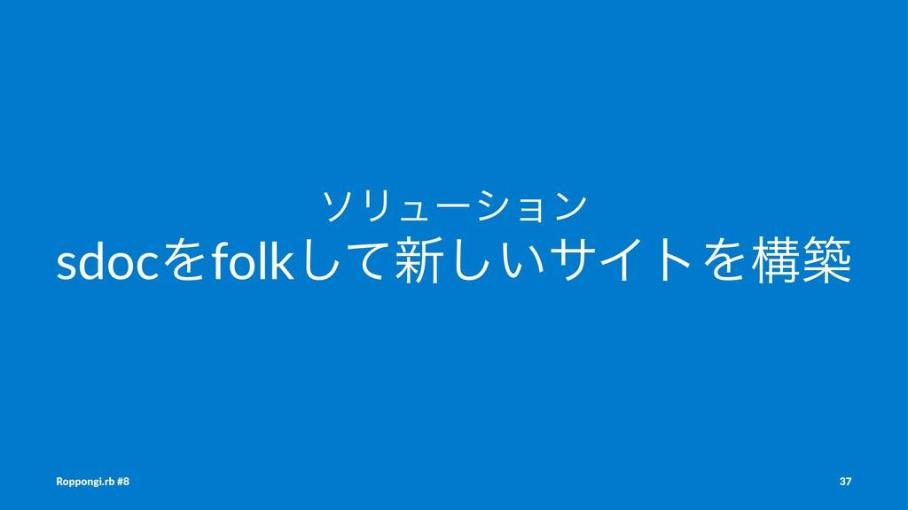 ιϦϡʔγϣϯ sdocΛfolkͯ͠৽͍͠αΠτΛߏங Roppongi.rb #8 37