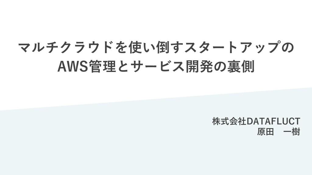 マルチクラウドを使い倒すスタートアップの AWS管理とサービス開発の裏側 株式会社DATAFL...