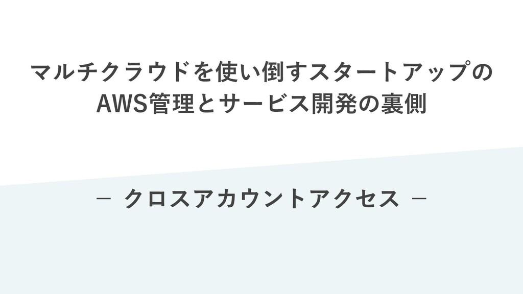 マルチクラウドを使い倒すスタートアップの AWS管理とサービス開発の裏側 − クロスアカウント...
