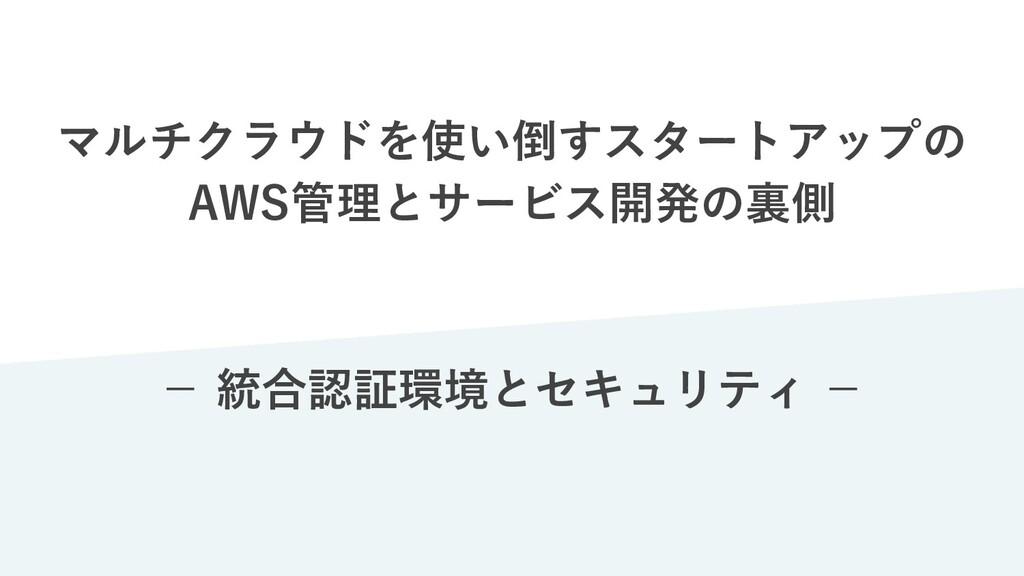 マルチクラウドを使い倒すスタートアップの AWS管理とサービス開発の裏側 − 統合認証環境とセ...