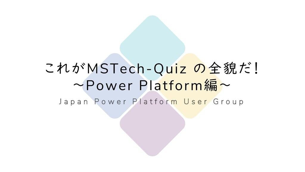 1 これがMSTech-Quiz の全貌だ! ~Power Platform編~ J a p ...