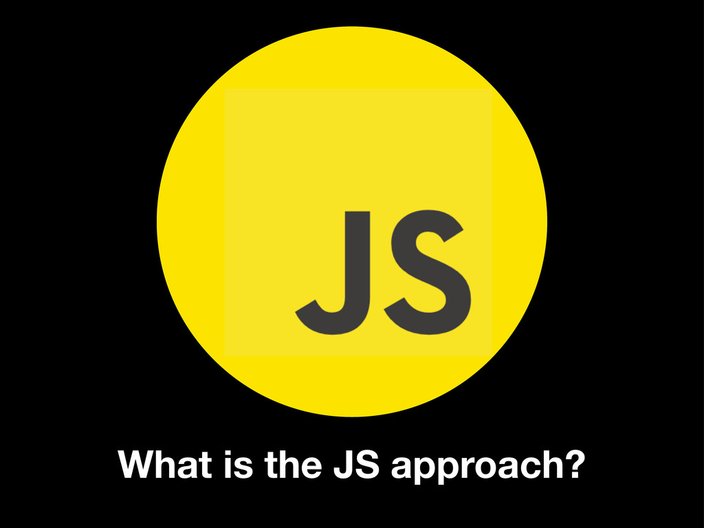What is the JS approach? F