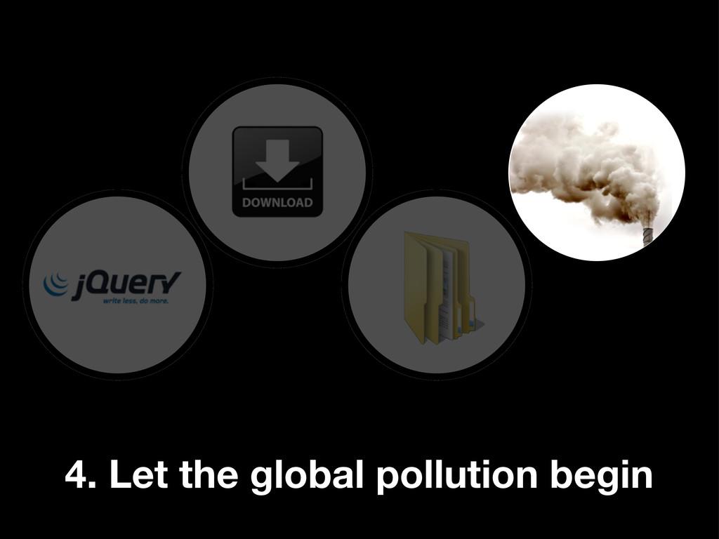 4. Let the global pollution begin