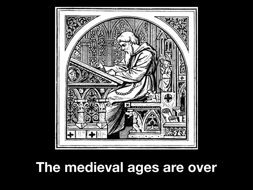 The medieval ages are over