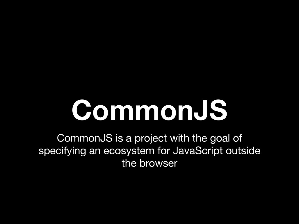 CommonJS CommonJS is a project with the goal of...