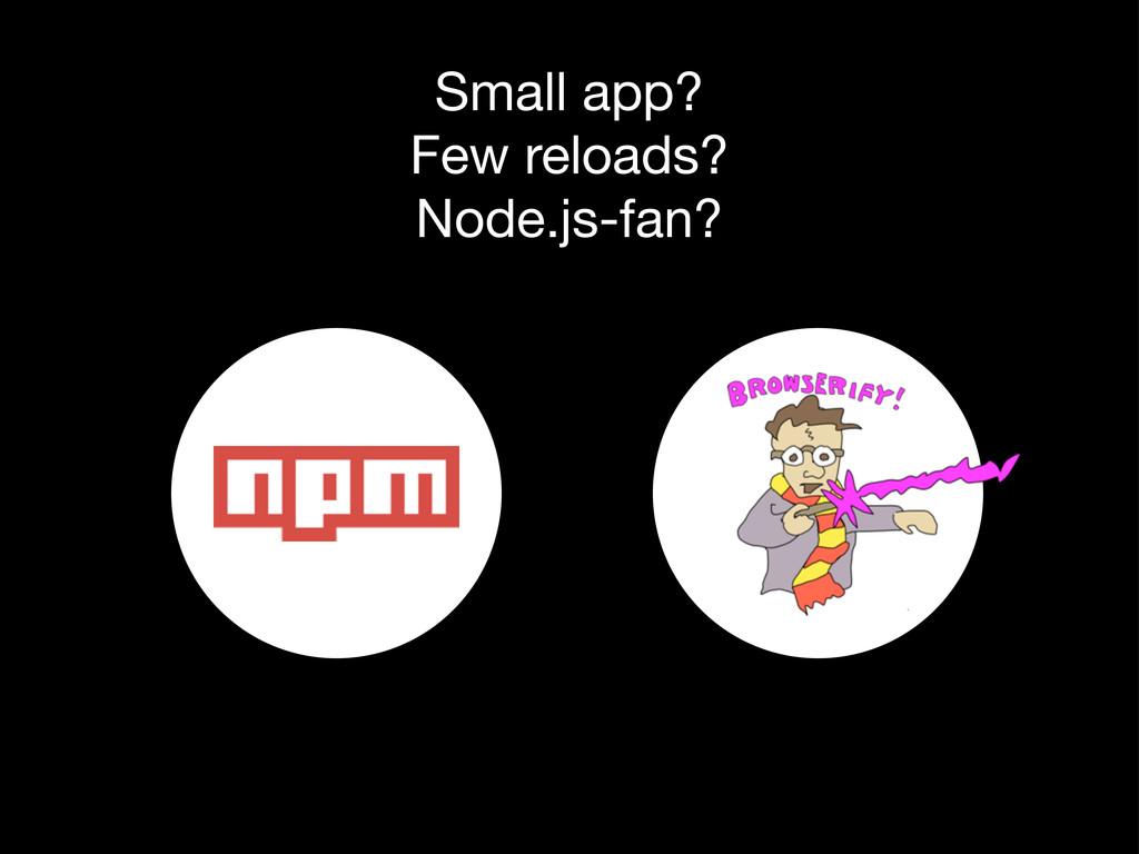 Small app? Few reloads? Node.js-fan?
